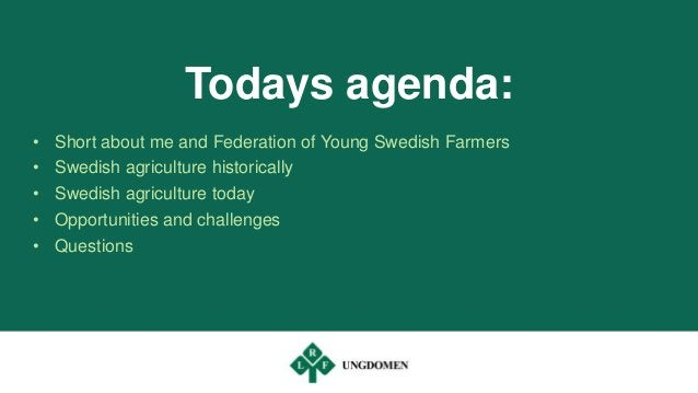 Todays agenda: • Short about me and Federation of Young Swedish Farmers • Swedish agriculture historically • Swedish agric...
