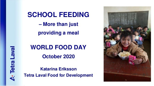 SCHOOL FEEDING – More than just providing a meal WORLD FOOD DAY October 2020 Katarina Eriksson Tetra Laval Food for Develo...
