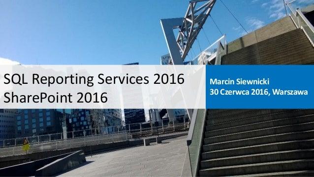 SQL Reporting Services 2016 SharePoint 2016 Marcin Siewnicki 30 Czerwca 2016, Warszawa