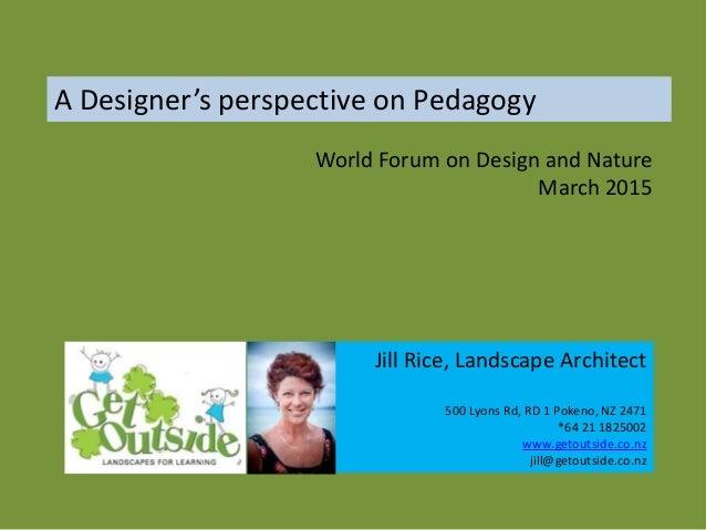 A Designer's perspective on Pedagogy Jill Rice, Landscape Architect 500 Lyons Rd, RD 1 Pokeno, NZ 2471 *64 21 1825002 www....
