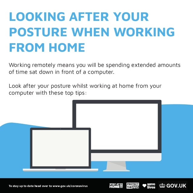 To stay up to date head over to www.gov.uk/coronavirus LOOKING AFTER YOUR POSTURE WHEN WORKING FROM HOME Working remotely ...