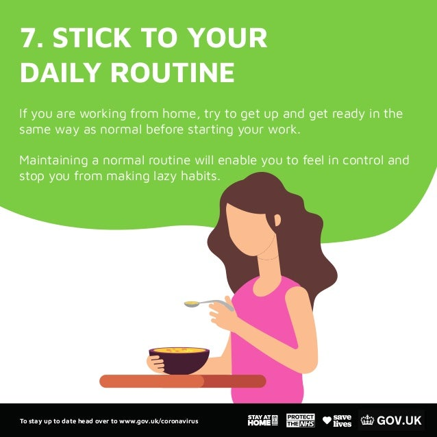 7. STICK TO YOUR DAILY ROUTINE If you are working from home, try to get up and get ready in the same way as normal before ...