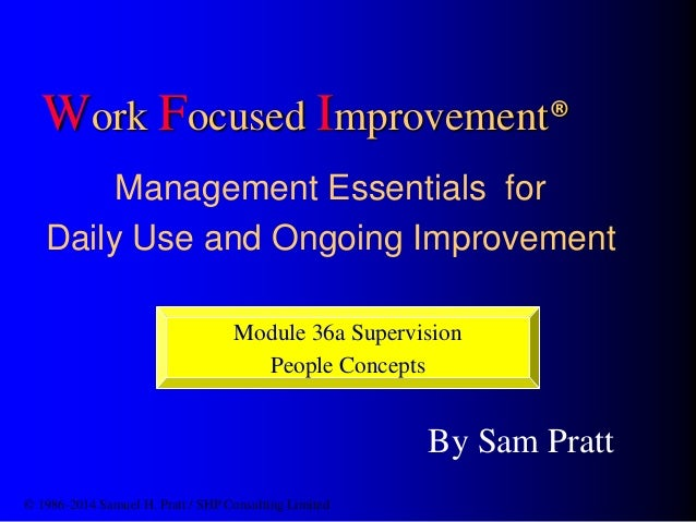 Work Focused Improvement®  Management Essentials for  Daily Use and Ongoing Improvement  Module 36a Supervision  By Sam Pr...