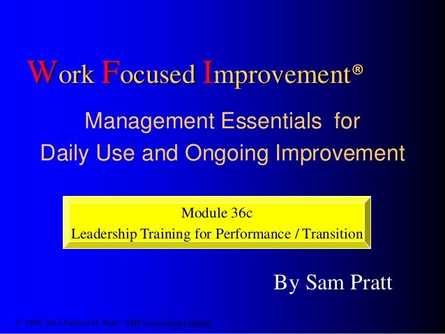 Work Focused Improvement® Management Essentials for Daily Use and Ongoing Improvement By Sam Pratt © 1986-2014 Samuel H. P...