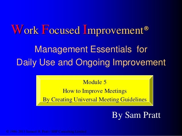 Work Focused Improvement® Management Essentials for Daily Use and Ongoing Improvement By Sam Pratt © 1986-2013 Samuel H. P...