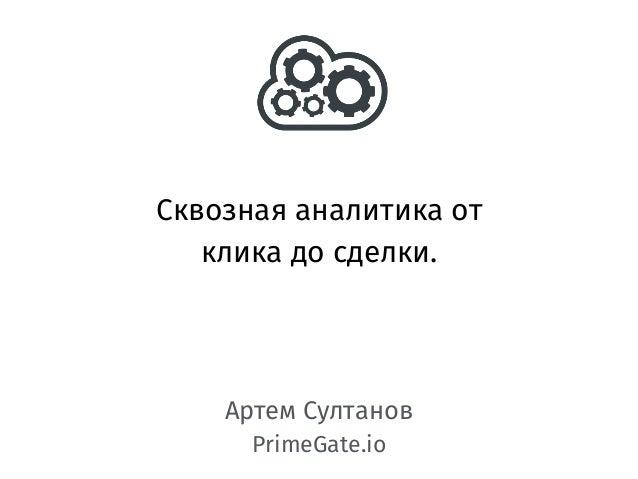 Сквозная аналитика от клика до сделки. Артем Султанов PrimeGate.io