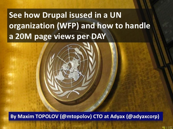See how Drupal isused in a UN organization (WFP) and how to handle a 20M page views per DAY<br />By Maxim TOPOLOV (@mtopol...
