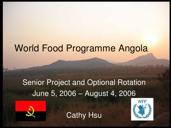 <br /> <br /> <br />World Food Programme Angola<br />Senior Project and Optional Rotation <br />June 5, 2006 – August 4, ...