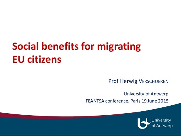 Social benefits for migrating EU citizens Prof Herwig VERSCHUEREN University of Antwerp FEANTSA conference, Paris 19 June ...