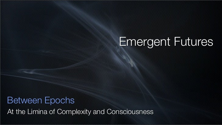 Emergent Futures    Between Epochs At the Limina of Complexity and Consciousness