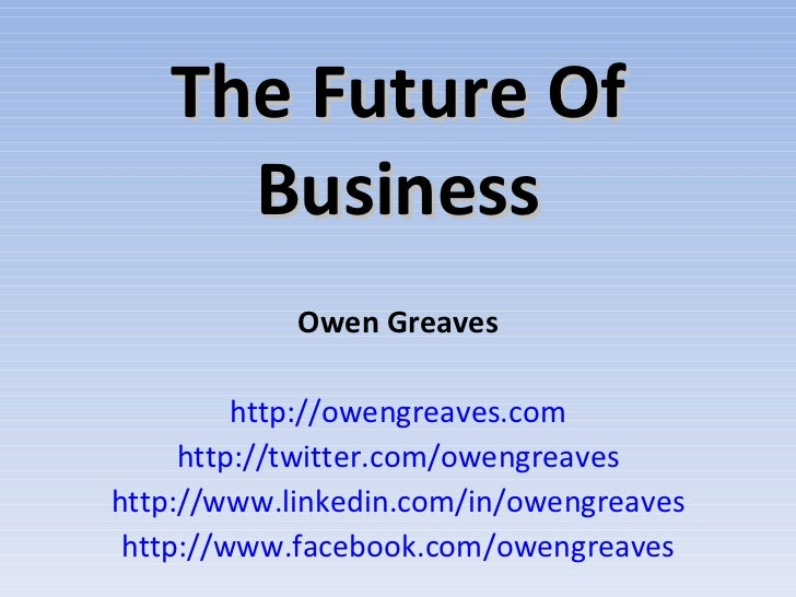 The Future Of Business Owen Greaves http://owengreaves.com http://twitter.com/owengreaves http://www.linkedin.com/in/oweng...