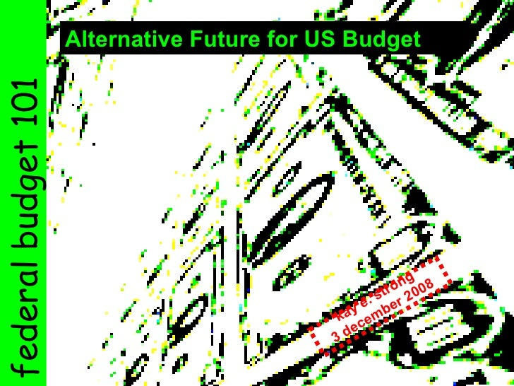Alternative Future for US Budget   kay e. strong 3 december 2008 federal budget 101