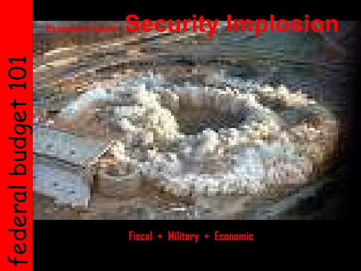 federal budget 101   Expected Future:  Security Implosion   Fiscal  +  Military  +  Economic