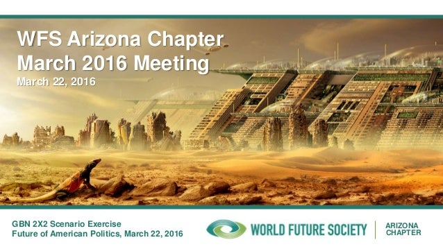 ARIZONA CHAPTER WFS Arizona Chapter March 2016 Meeting March 22, 2016 GBN 2X2 Scenario Exercise Future of American Politic...