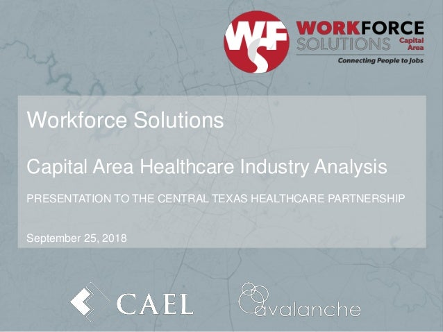 Workforce Solutions Capital Area Healthcare Industry Analysis PRESENTATION TO THE CENTRAL TEXAS HEALTHCARE PARTNERSHIP Sep...