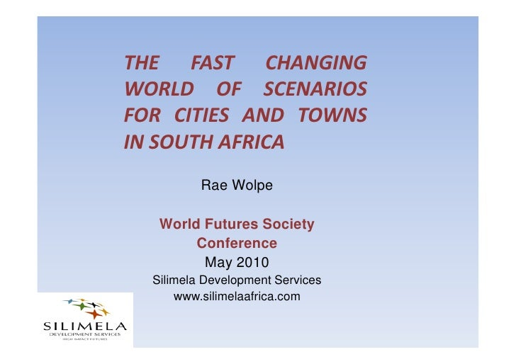 THE FAST CHANGING WORLD OF SCENARIOS FOR CITIES AND TOWNS IN SOUTH AFRICA           Rae Wolpe     World Futures Society   ...