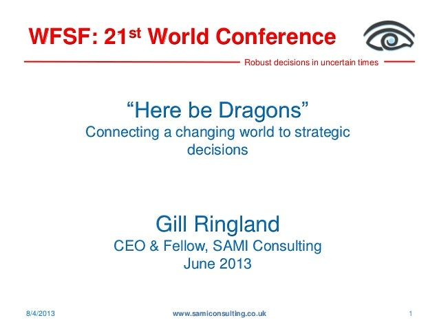 "Robust decisions in uncertain times WFSF: 21st World Conference 8/4/2013 www.samiconsulting.co.uk 1 ""Here be Dragons"" Conn..."