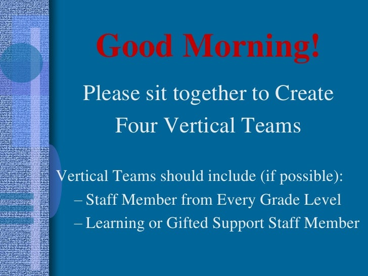 Good Morning!<br />Please sit together to Create <br />Four Vertical Teams<br />Vertical Teams should include (if possible...