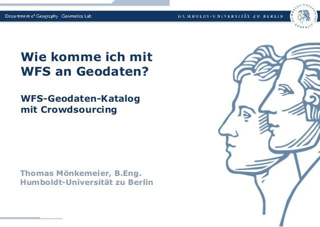 Thomas Mönkemeier, B.Eng. Humboldt-Universität zu Berlin Wie komme ich mit WFS an Geodaten? WFS-Geodaten-Katalog mit Crowd...