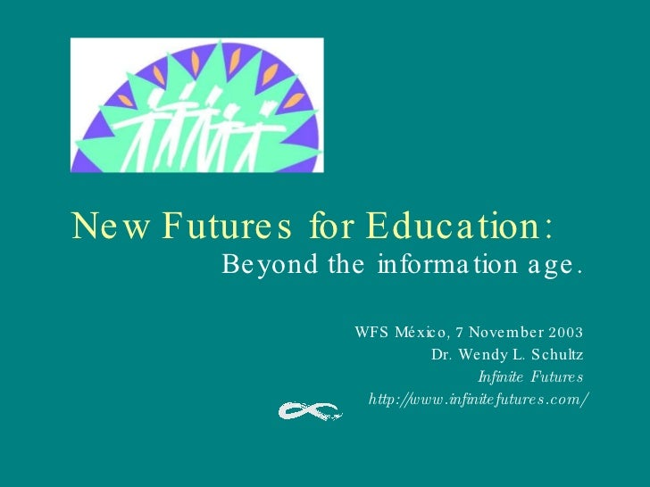 New Futures for Education: Beyond the information age. WFS México, 7 November 2003 Dr. Wendy L. Schultz Infinite Futures h...