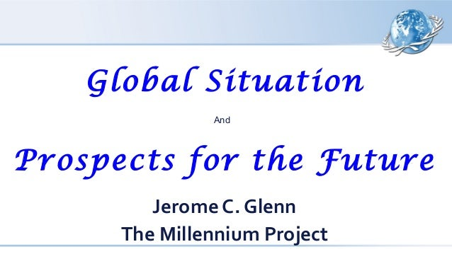Global Situation And Prospects for the Future Jerome C. Glenn The Millennium Project