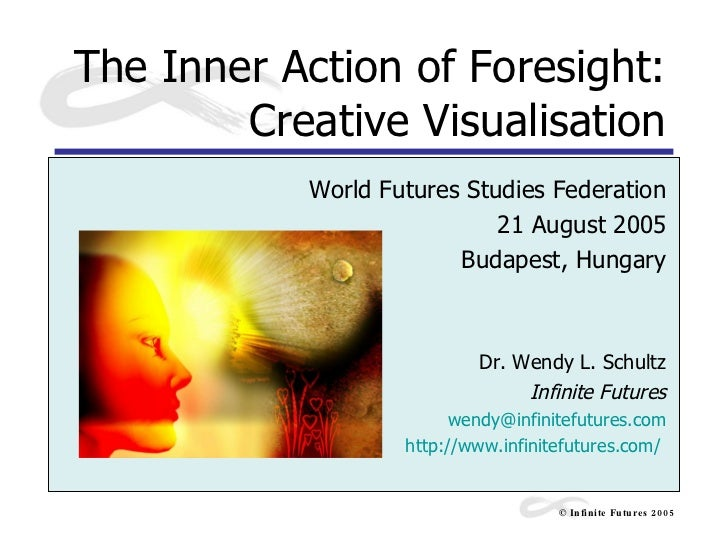 The Inner Action of Foresight: Creative Visualisation World Futures Studies Federation 21 August 2005 Budapest, Hungary Dr...