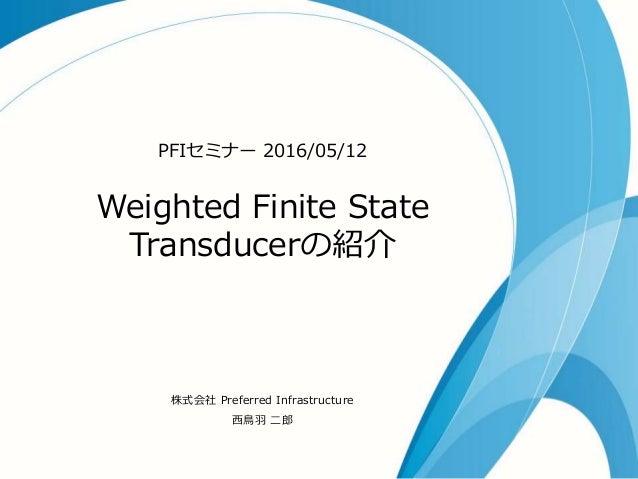 Weighted Finite State Transducerの紹介 PFIセミナー 2016/05/12 株式会社 Preferred Infrastructure 西鳥羽 二郎