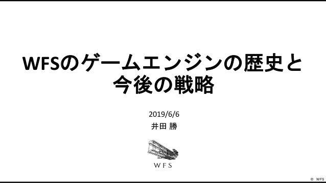 WFSのゲームエンジンの歴史と 今後の戦略 2019/6/6 井田 勝 ©️ WFS