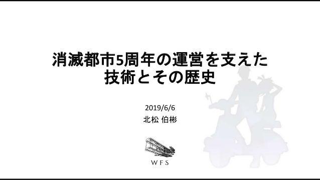 消滅都市5周年の運営を支えた 技術とその歴史 2019/6/6 北松 伯彬