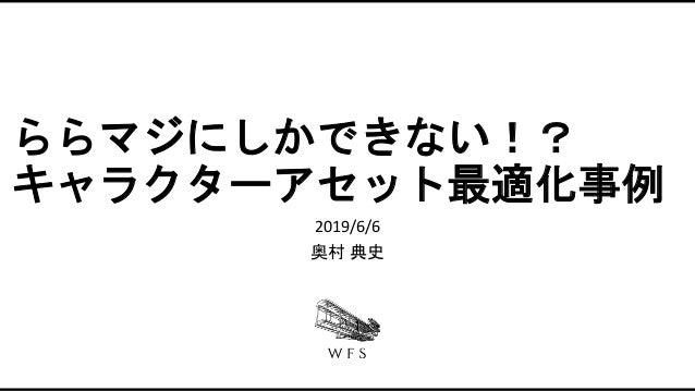 ららマジにしかできない!? キャラクターアセット最適化事例 2019/6/6 奥村 典史