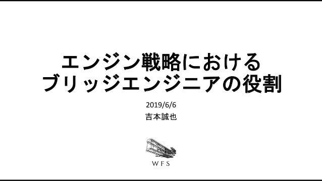 エンジン戦略における ブリッジエンジニアの役割 2019/6/6 吉本誠也