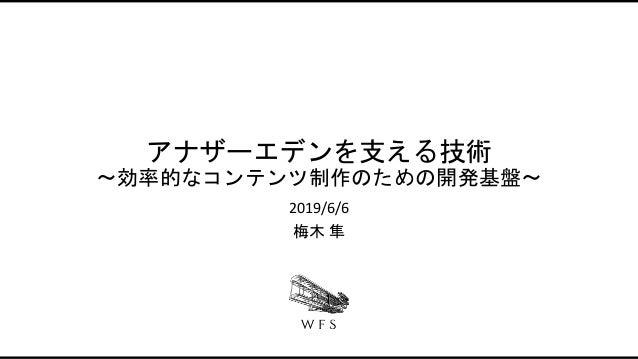 アナザーエデンを支える技術 〜効率的なコンテンツ制作のための開発基盤〜 2019/6/6 梅木 隼