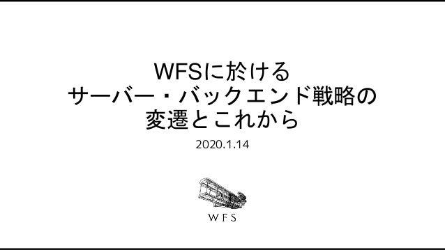 WFSに於ける サーバー・バックエンド戦略の 変遷とこれから 2020.1.14