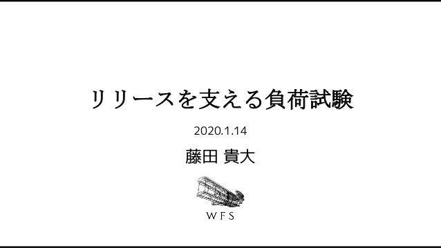 リリースを支える負荷試験 2020.1.14 藤田 貴大