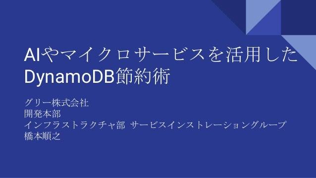 AIやマイクロサービスを活用した DynamoDB節約術 グリー株式会社 開発本部 インフラストラクチャ部 サービスインストレーショングループ 橋本順之