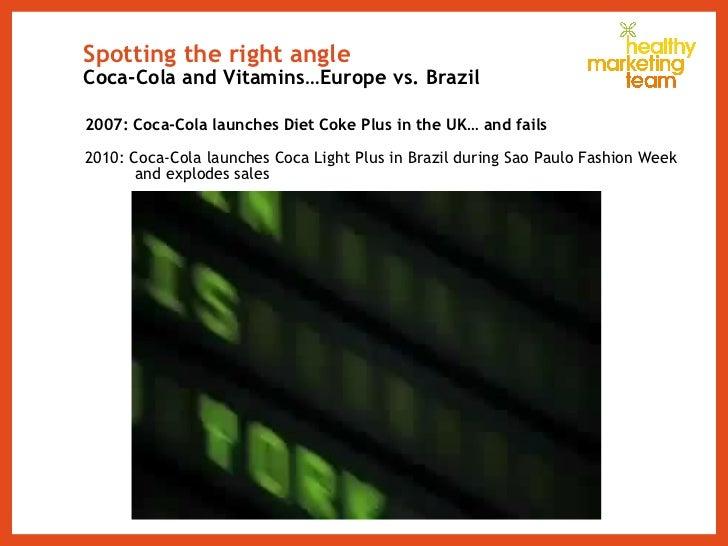 Spotting the right angle Coca-Cola and Vitamins…Europe vs. Brazil <ul><li>2007: Coca-Cola launches Diet Coke Plus in the U...
