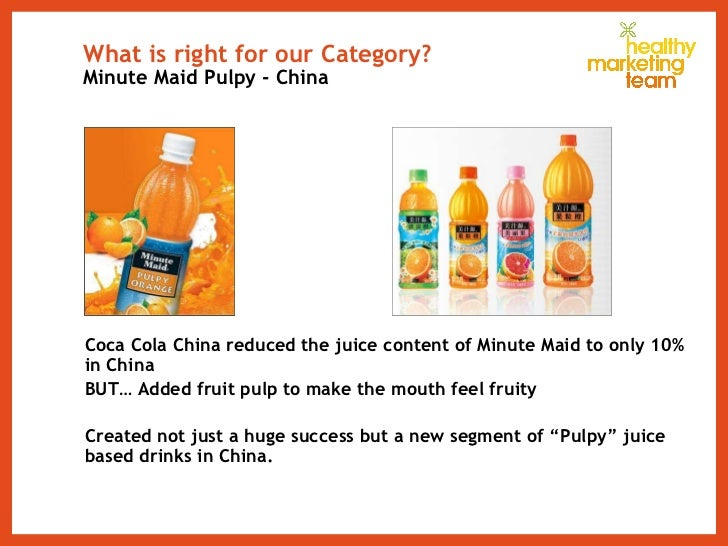 What is right for our Category? Minute Maid Pulpy - China <ul><li>Coca Cola China reduced the juice content of Minute Maid...