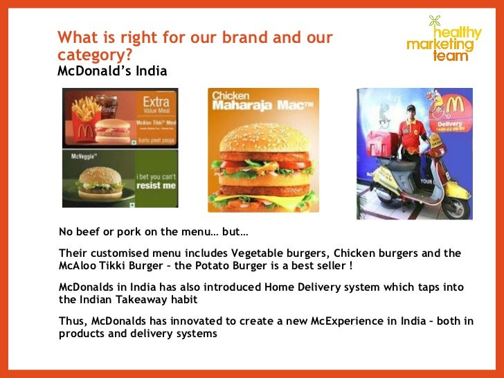 What is right for our brand and our category?  McDonald's India <ul><li>No beef or pork on the menu… but… </li></ul><ul><l...