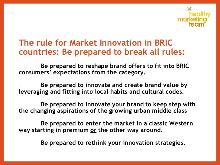 The rule for Market Innovation in BRIC countries: Be prepared to break all rules: Be prepared to reshape brand offers to f...