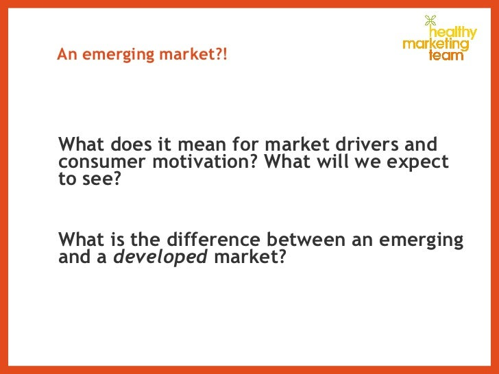 An emerging market?!  <ul><li>What does it mean for market drivers and consumer motivation? What will we expect to see?  <...