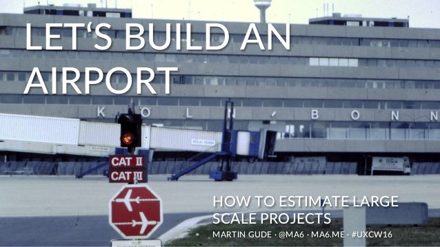 LET'S BUILD AN AIRPORT HOW TO ESTIMATE LARGE SCALE PROJECTS MARTIN GUDE · @MA6 · MA6.ME · #UXCW16