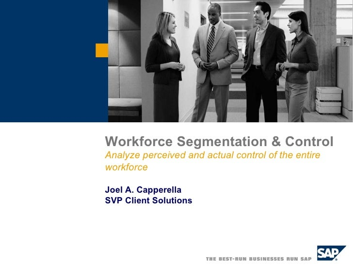 Workforce Segmentation & Control Analyze perceived and actual control of the entire workforce Joel A. Capperella SVP Clien...