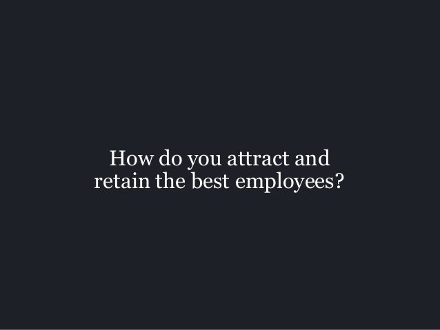 How do you attract and retain the best employees?