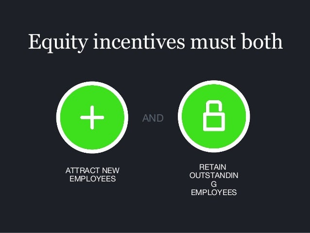 Equity incentives must both ATTRACT NEW EMPLOYEES RETAIN OUTSTANDIN G EMPLOYEES AND