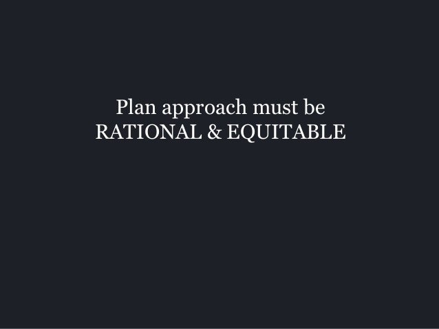 Plan approach must be RATIONAL & EQUITABLE