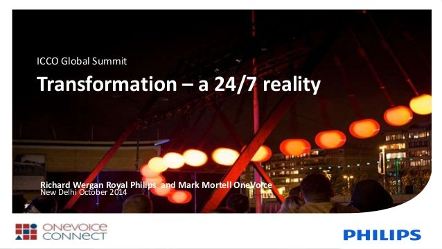 Transformation – a 24/7 reality Richard Wergan Royal Philips and Mark Mortell OneVoice New Delhi October 2014 ICCO Global ...