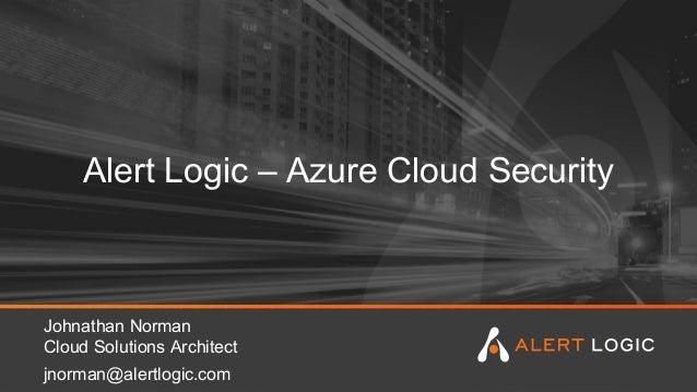 Alert Logic – Azure Cloud Security Johnathan Norman Cloud Solutions Architect jnorman@alertlogic.com