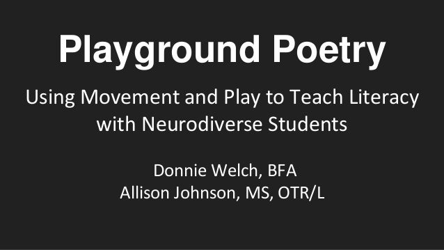 Playground Poetry Using Movement and Play to Teach Literacy with Neurodiverse Students Donnie Welch, BFA Allison Johnson, ...
