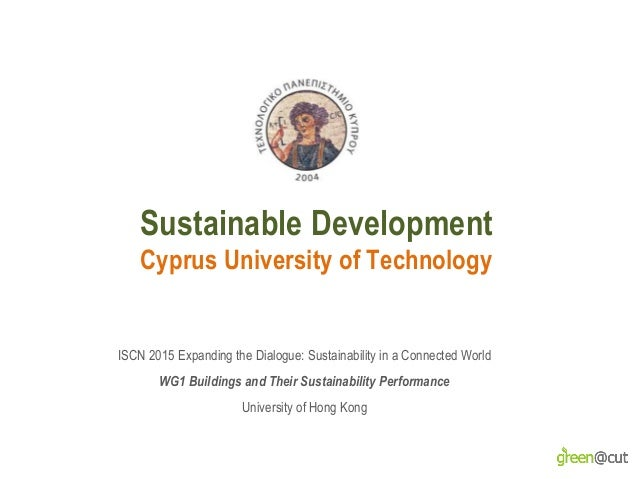 Sustainable Development Cyprus University of Technology ISCN 2015 Expanding the Dialogue: Sustainability in a Connected Wo...