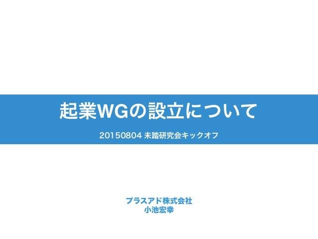 プラスアド株式会社 小池宏幸 起業WGの設立について 20150804 未踏研究会キックオフ
